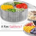Полезные советы по выбору сушилки для овощей и фруктов